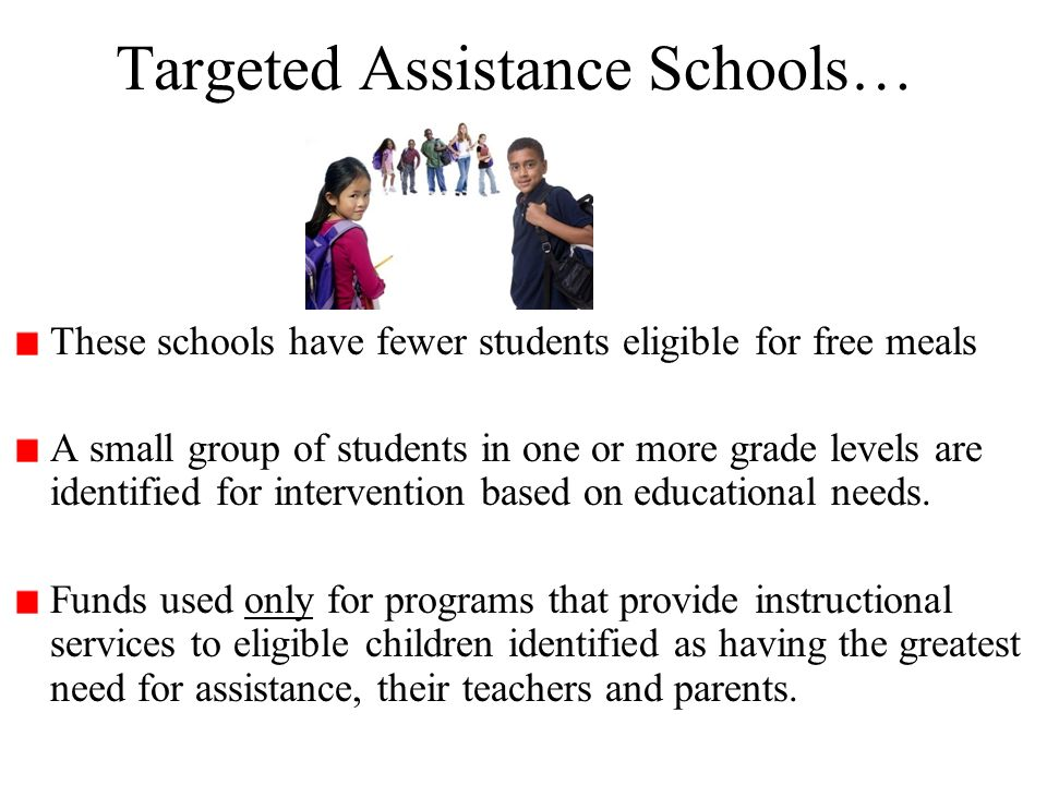 Targeted Assistance Schools… These schools have fewer students eligible for free meals A small group of students in one or more grade levels are ident