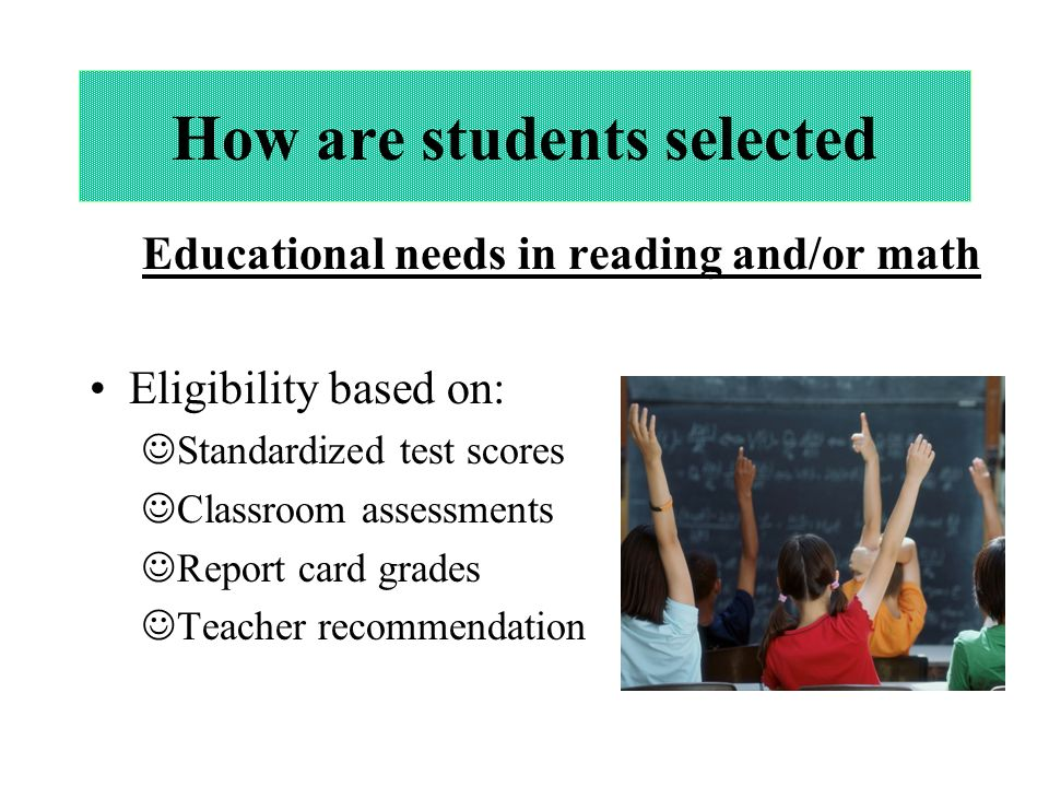 How are students selected Educational needs in reading and/or math Eligibility based on: Standardized test scores Classroom assessments Report card grades Teacher recommendation
