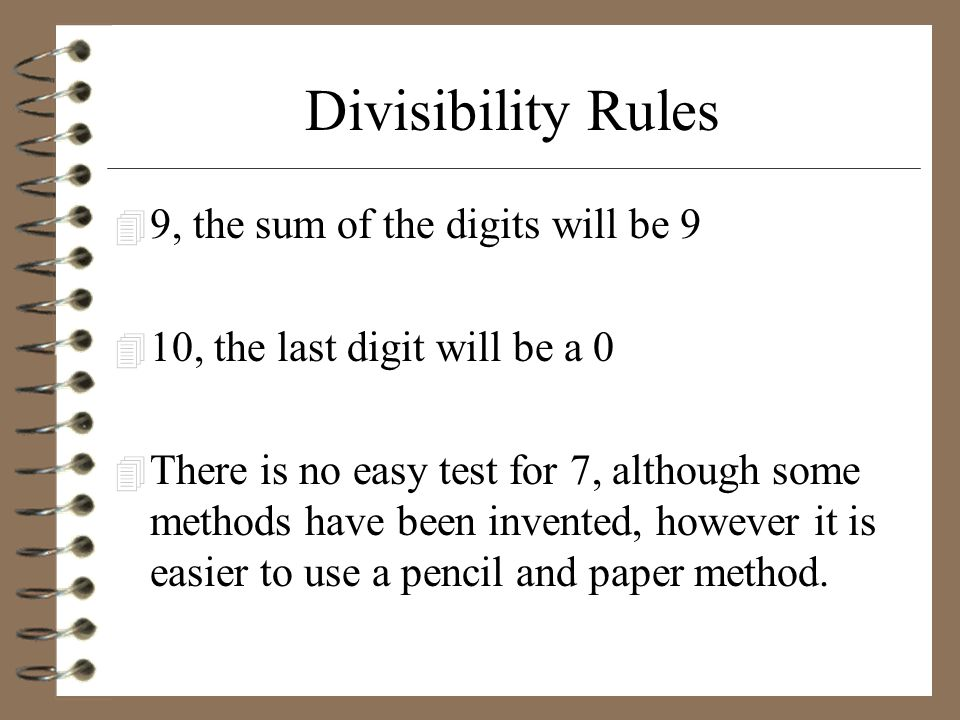 Divisibility Rules 4 9, the sum of the digits will be 9 4 10, the last digit will be a 0 4 There is no easy test for 7, although some methods have bee