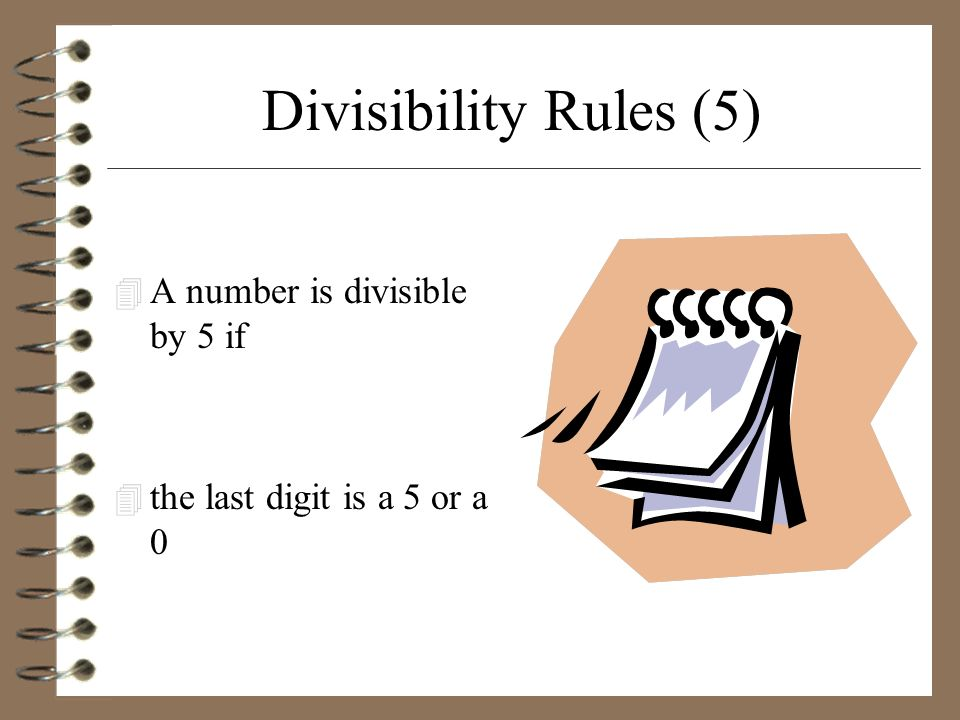 Divisibility Rules (5) 4 A number is divisible by 5 if 4 the last digit is a 5 or a 0