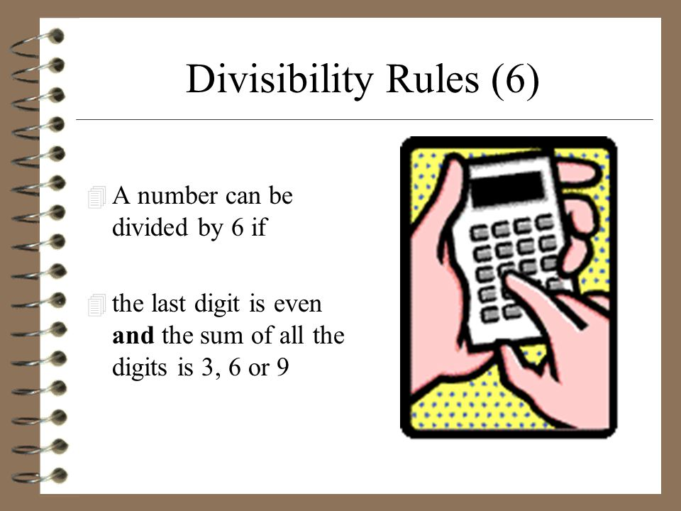 Divisibility Rules (6) 4 A number can be divided by 6 if 4 the last digit is even and the sum of all the digits is 3, 6 or 9