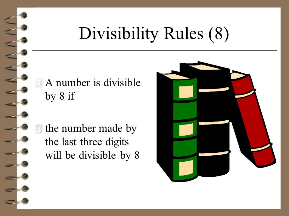 Divisibility Rules (8) 4 A number is divisible by 8 if 4 the number made by the last three digits will be divisible by 8