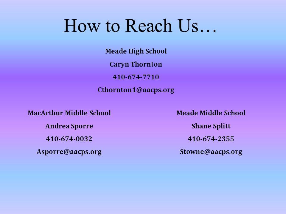 How to Reach Us… Meade High School Caryn Thornton 410-674-7710 Cthornton1@aacps.org MacArthur Middle School Andrea Sporre 410-674-0032 Asporre@aacps.org Meade Middle School Shane Splitt 410-674-2355 Stowne@aacps.org