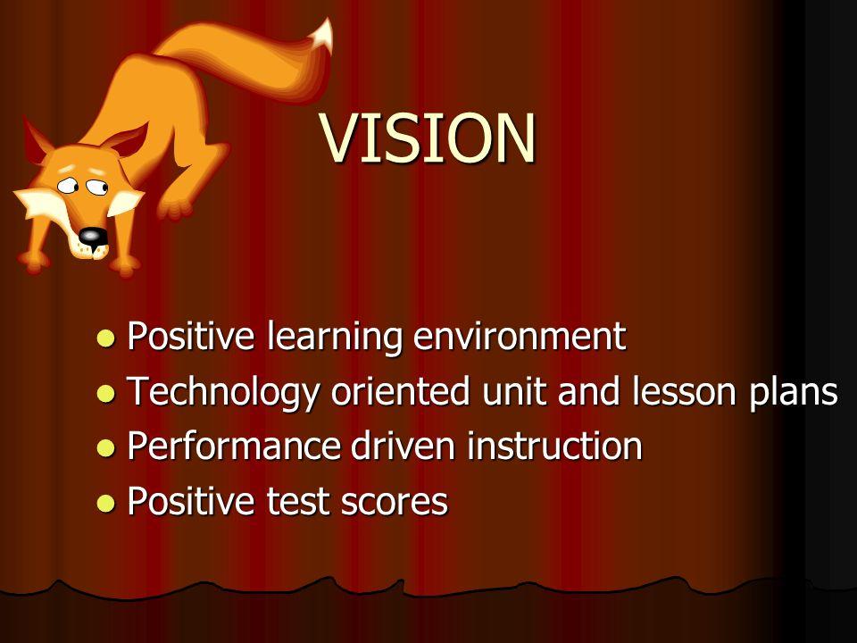 VISION Positive learning environment Positive learning environment Technology oriented unit and lesson plans Technology oriented unit and lesson plans Performance driven instruction Performance driven instruction Positive test scores Positive test scores