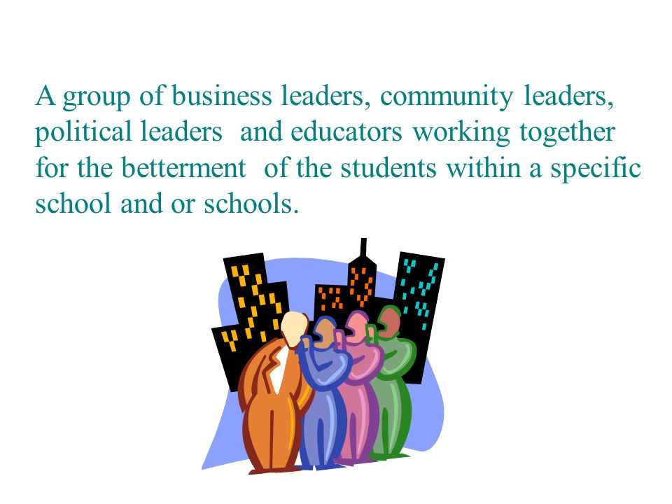 A group of business leaders, community leaders, political leaders and educators working together for the betterment of the students within a specific school and or schools.