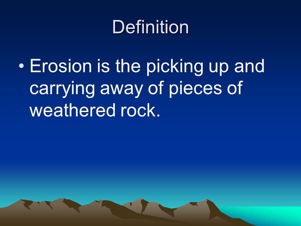 Definition Erosion is the picking up and carrying away of pieces of weathered rock.