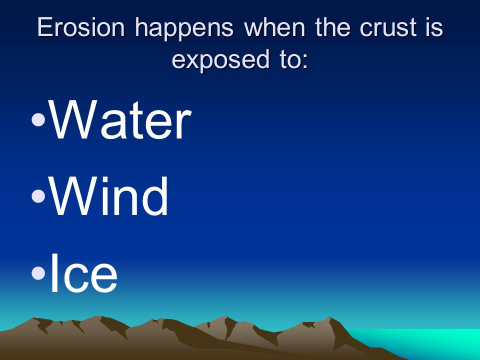 Erosion happens when the crust is exposed to: Water Wind Ice