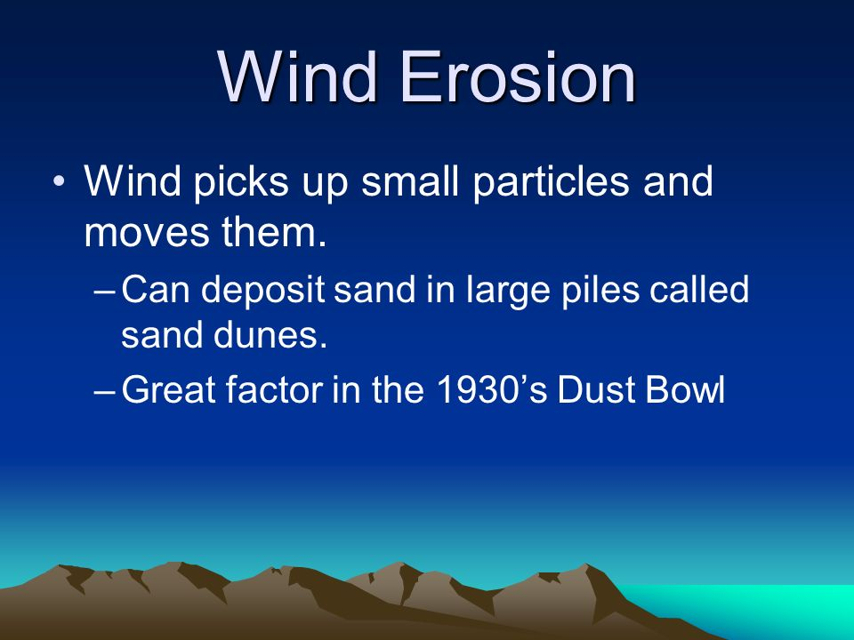 Wind Erosion Wind picks up small particles and moves them. –Can deposit sand in large piles called sand dunes. –Great factor in the 1930s Dust Bowl