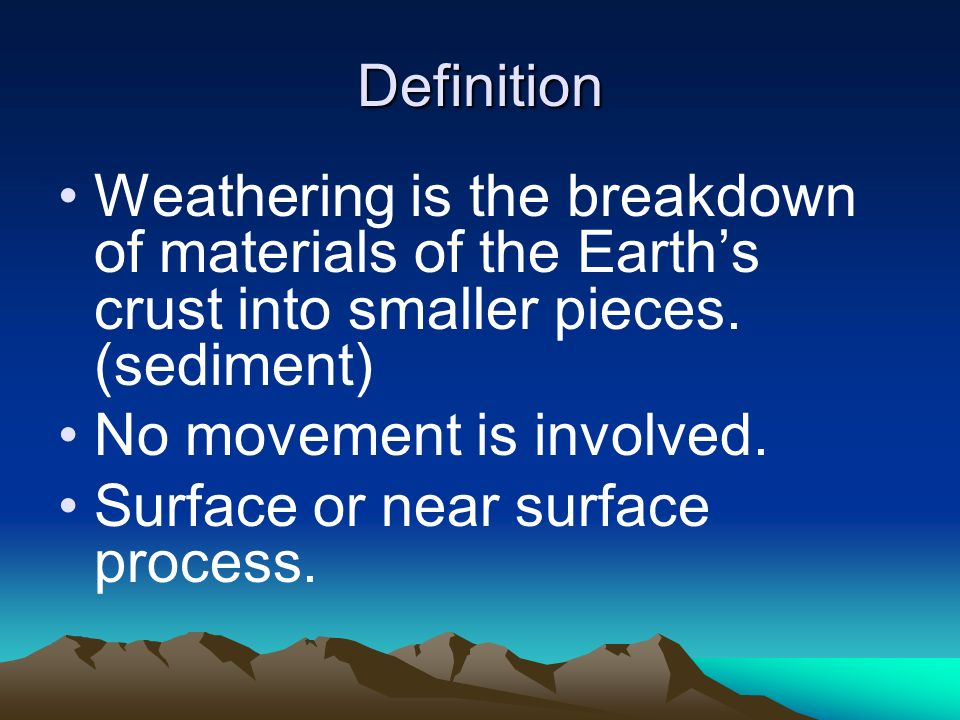 Definition Weathering is the breakdown of materials of the Earths crust into smaller pieces. (sediment) No movement is involved. Surface or near surfa