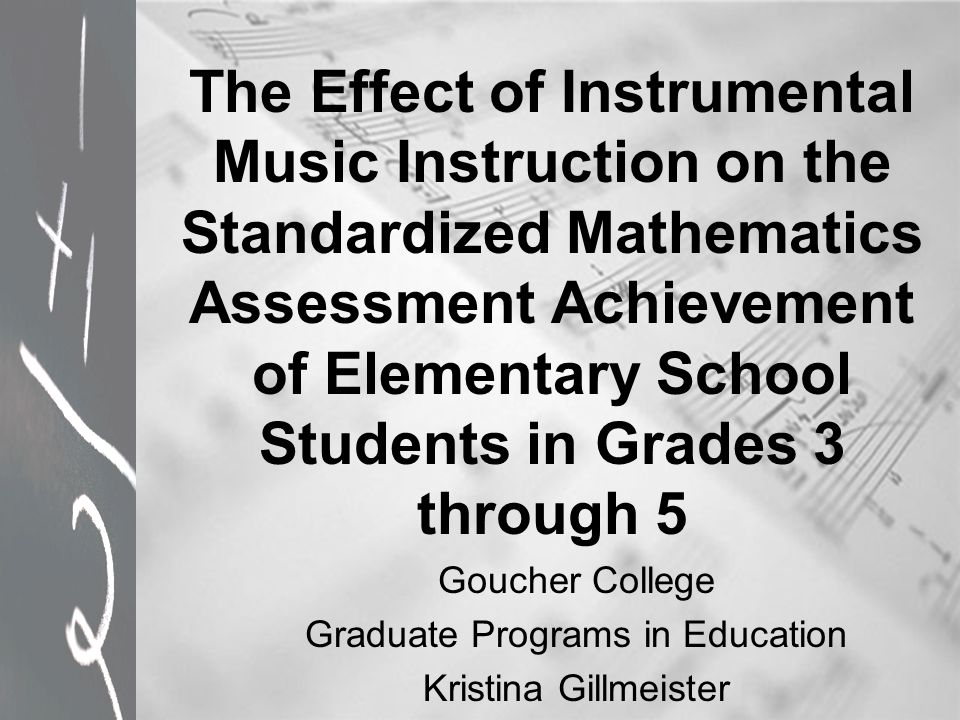 The Effect of Instrumental Music Instruction on the Standardized Mathematics Assessment Achievement of Elementary School Students in Grades 3 through 5 Goucher College Graduate Programs in Education Kristina Gillmeister
