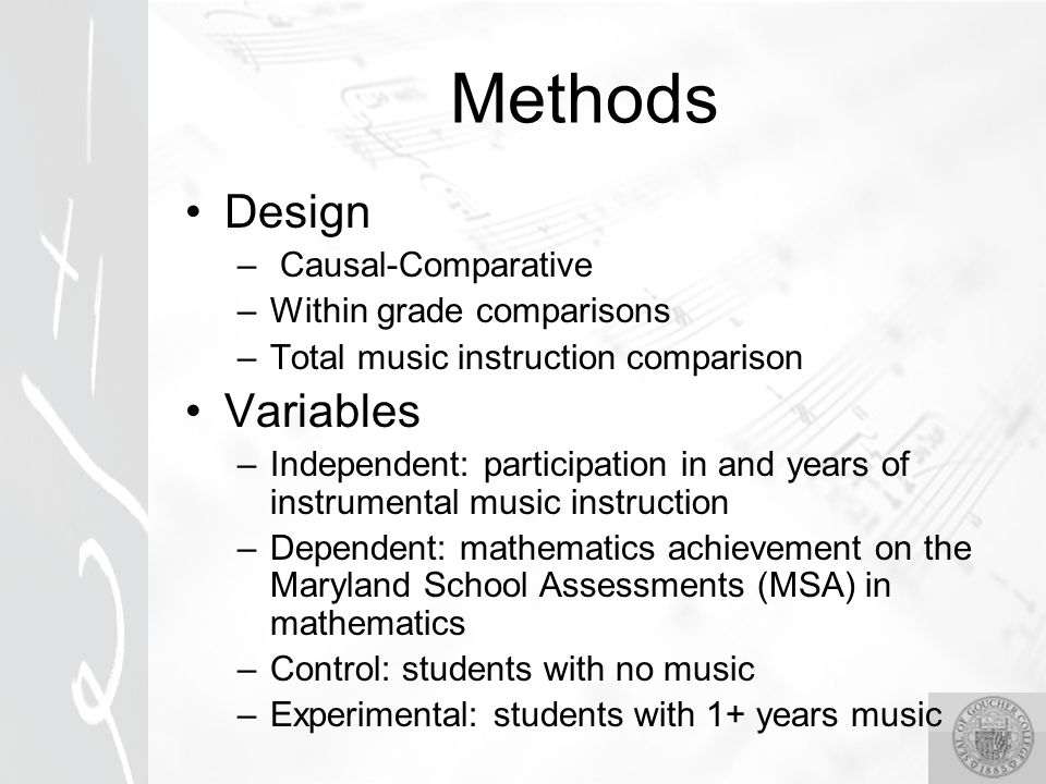 Methods Design – Causal-Comparative –Within grade comparisons –Total music instruction comparison Variables –Independent: participation in and years of instrumental music instruction –Dependent: mathematics achievement on the Maryland School Assessments (MSA) in mathematics –Control: students with no music –Experimental: students with 1+ years music