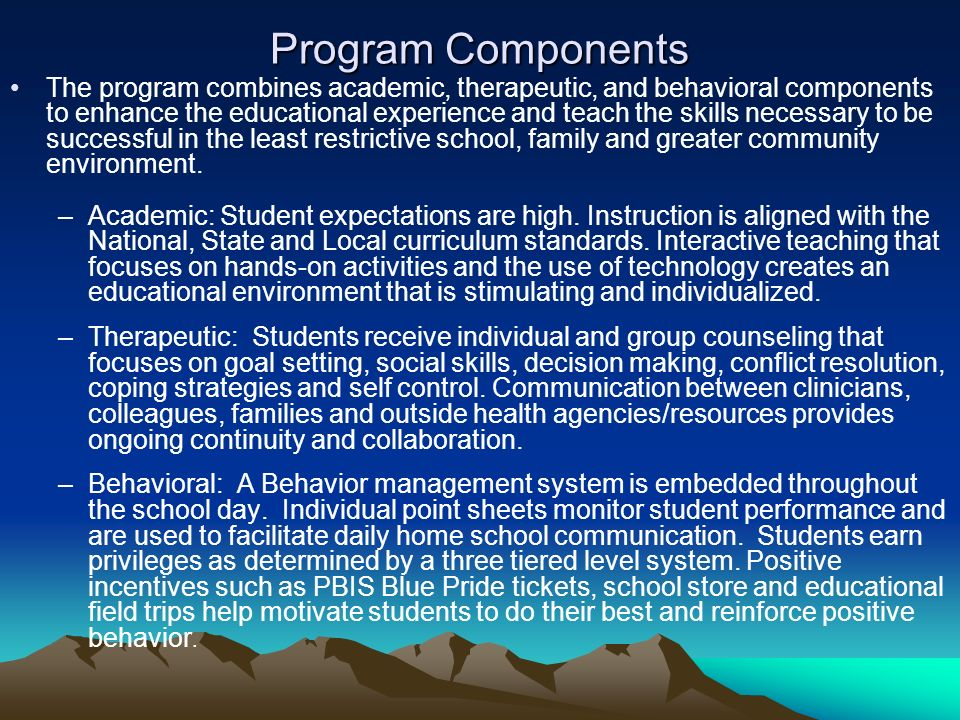 Program Components The program combines academic, therapeutic, and behavioral components to enhance the educational experience and teach the skills necessary to be successful in the least restrictive school, family and greater community environment.