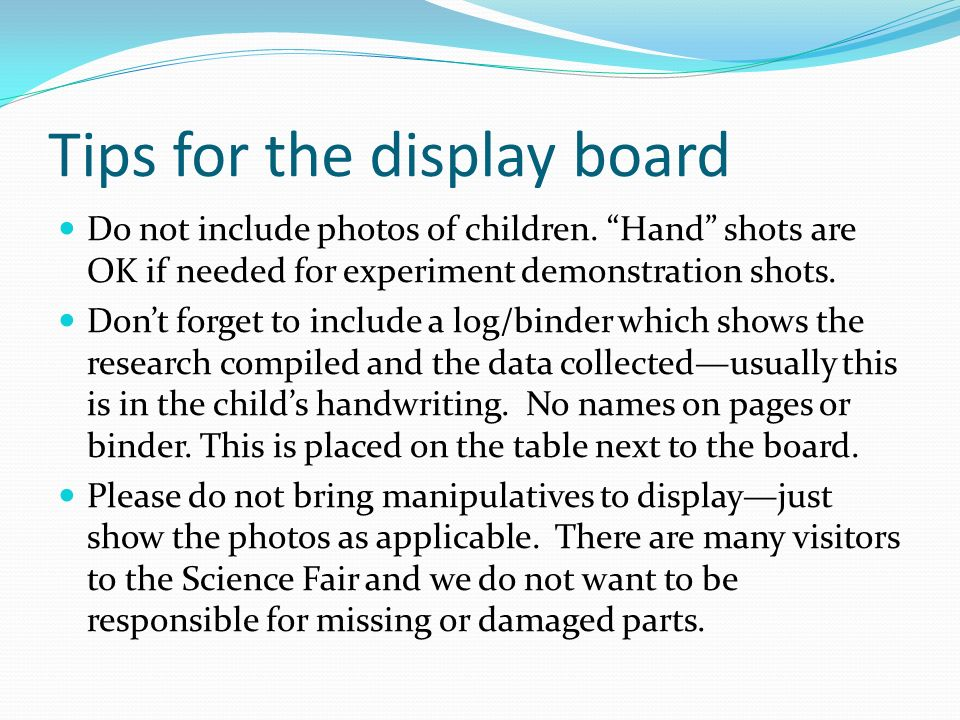 Tips for the display board Do not include photos of children. Hand shots are OK if needed for experiment demonstration shots. Dont forget to include a