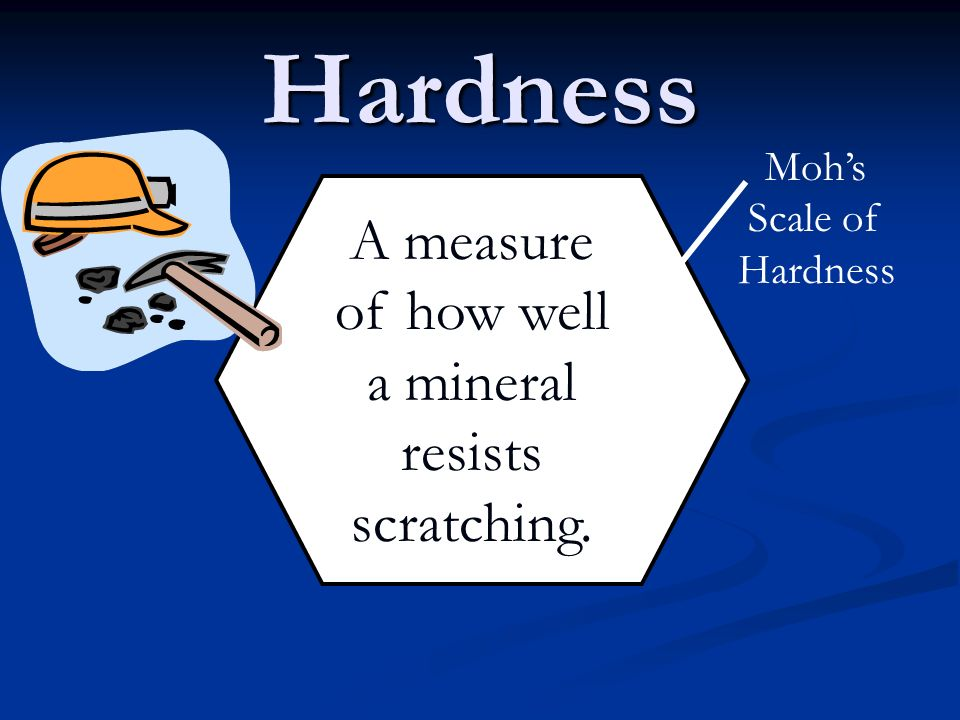 Hardness A measure of how well a mineral resists scratching. Mohs Scale of Hardness