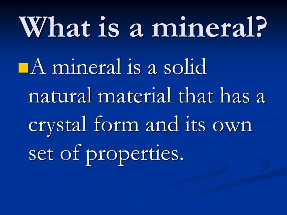 What is a mineral? A mineral is a solid natural material that has a crystal form and its own set of properties. A mineral is a solid natural material