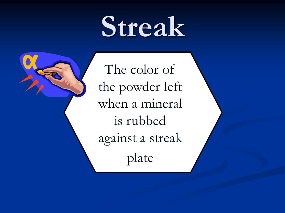 Streak The color of the powder left when a mineral is rubbed against a streak plate