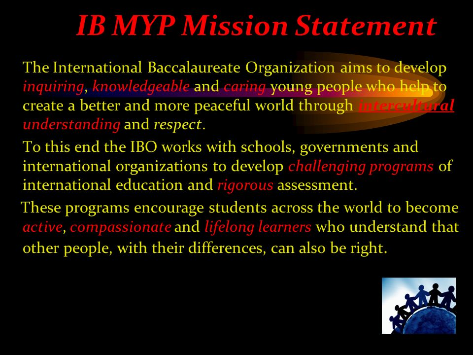 The International Baccalaureate Organization aims to develop inquiring, knowledgeable and caring young people who help to create a better and more peaceful world through intercultural understanding and respect.