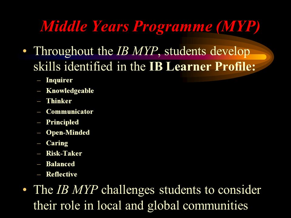 Middle Years Programme (MYP) Throughout the IB MYP, students develop skills identified in the IB Learner Profile: –Inquirer –Knowledgeable –Thinker –Communicator –Principled –Open-Minded –Caring –Risk-Taker –Balanced –Reflective The IB MYP challenges students to consider their role in local and global communities