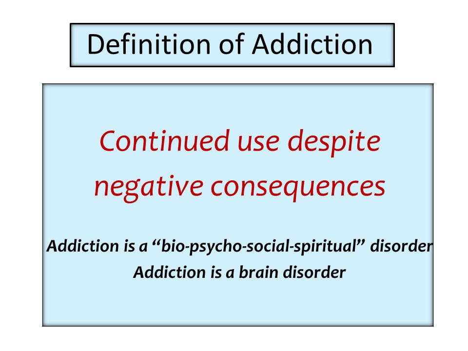Definition of Addiction Continued use despite negative consequences Addiction is a bio-psycho-social-spiritual disorder Addiction is a brain disorder