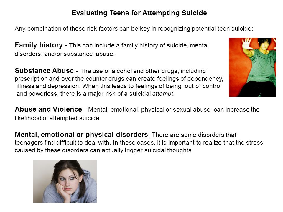 Evaluating Teens for Attempting Suicide Any combination of these risk factors can be key in recognizing potential teen suicide: Family history - This