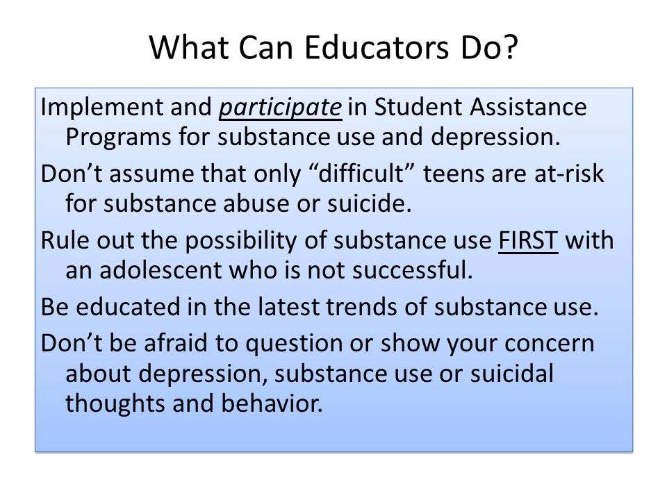 What Can Educators Do? Implement and participate in Student Assistance Programs for substance use and depression. Dont assume that only difficult teen