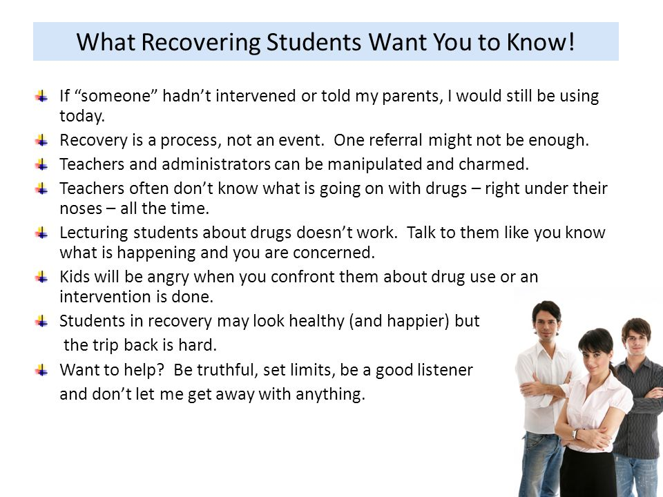 What Recovering Students Want You to Know! If someone hadnt intervened or told my parents, I would still be using today. Recovery is a process, not an