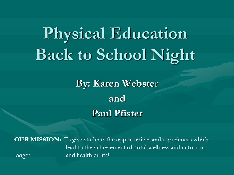 Physical Education Back to School Night By: Karen Webster and Paul Pfister OUR MISSION: To give students the opportunities and experiences which lead