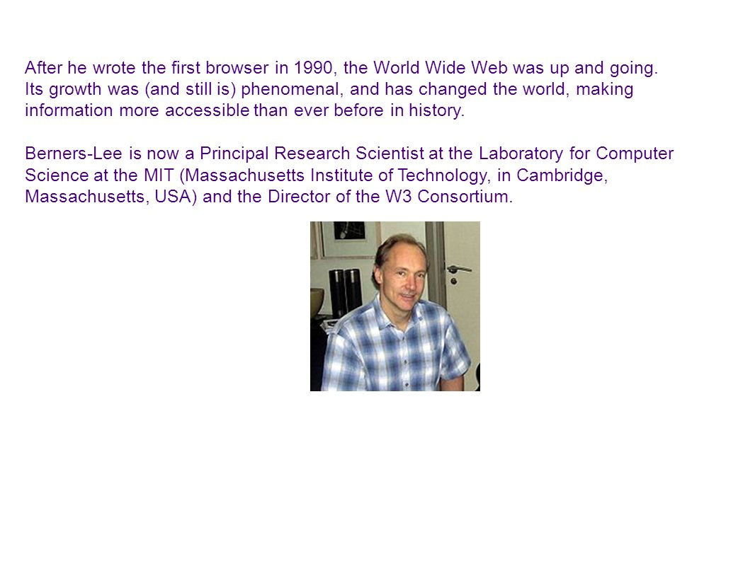 After he wrote the first browser in 1990, the World Wide Web was up and going. Its growth was (and still is) phenomenal, and has changed the world, ma