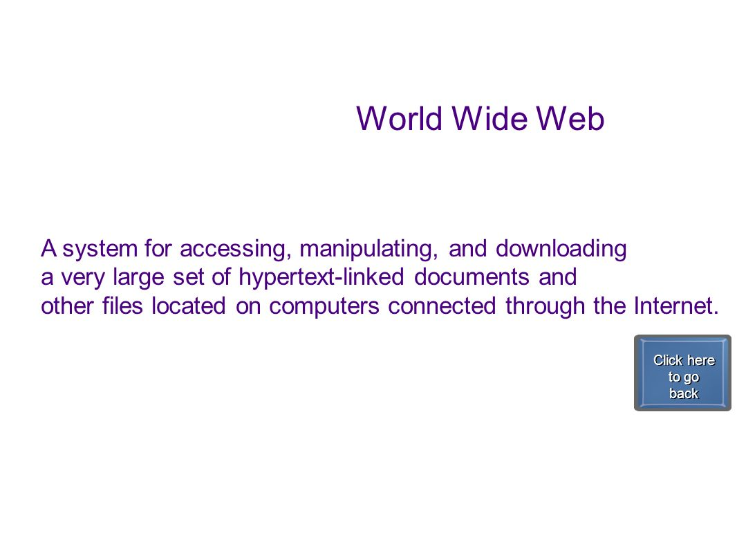 World Wide Web A system for accessing, manipulating, and downloading a very large set of hypertext-linked documents and other files located on compute