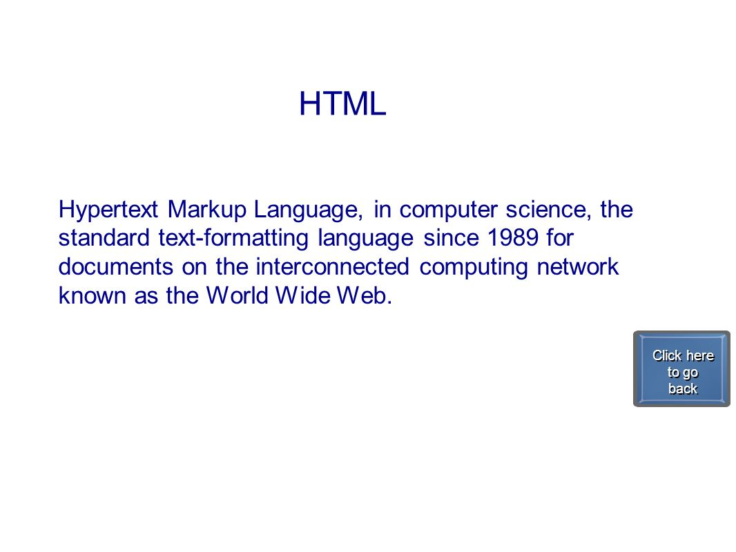 HTML Hypertext Markup Language, in computer science, the standard text-formatting language since 1989 for documents on the interconnected computing ne