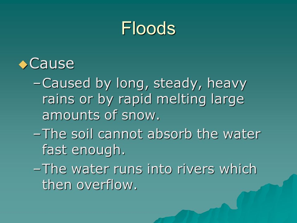 Floods Cause Cause –Caused by long, steady, heavy rains or by rapid melting large amounts of snow. –The soil cannot absorb the water fast enough. –The