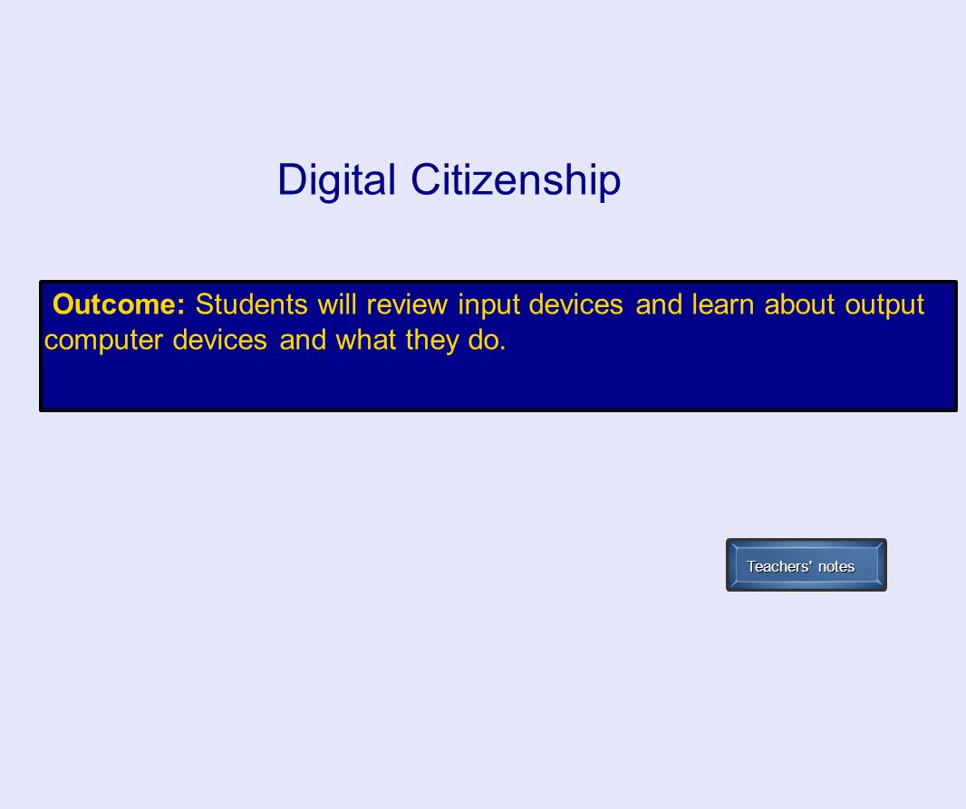 Outcome: Students will review input devices and learn about output computer devices and what they do. Digital Citizenship Teachers' notes
