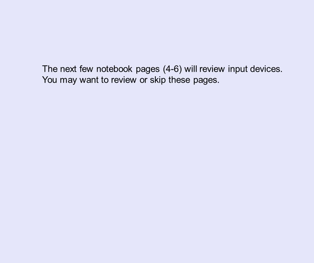 The next few notebook pages (4-6) will review input devices. You may want to review or skip these pages.