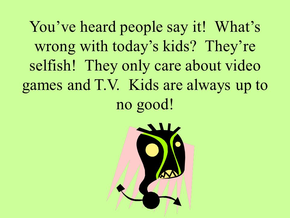 Youve heard people say it. Whats wrong with todays kids.