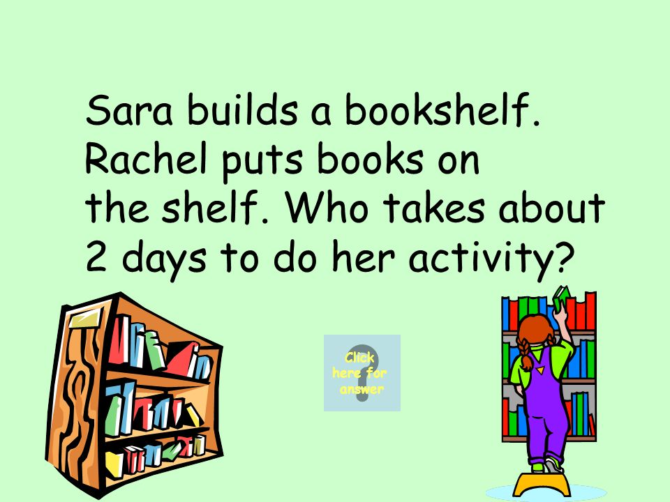 Sara builds a bookshelf. Rachel puts books on the shelf.