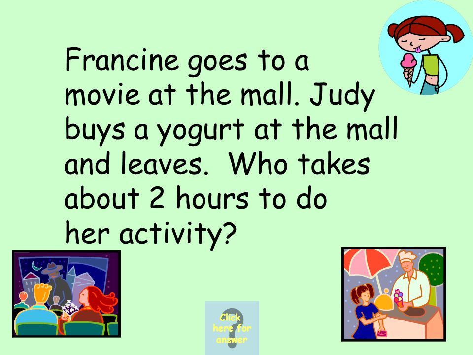 Francine goes to a movie at the mall. Judy buys a yogurt at the mall and leaves.