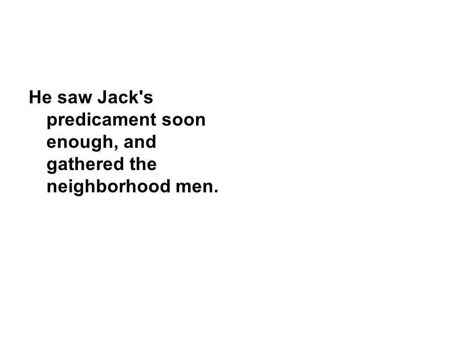 He saw Jack s predicament soon enough, and gathered the neighborhood men.