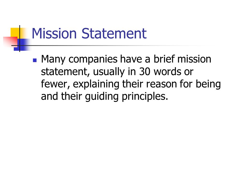 Mission Statement Many companies have a brief mission statement, usually in 30 words or fewer, explaining their reason for being and their guiding pri