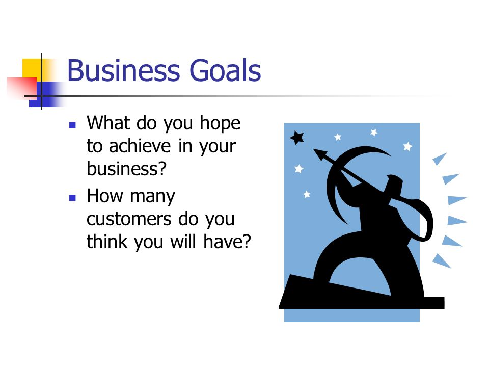 Business Goals What do you hope to achieve in your business? How many customers do you think you will have?