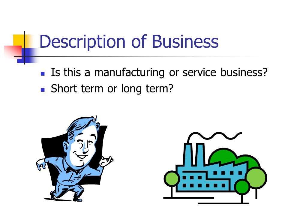 Description of Business Is this a manufacturing or service business? Short term or long term?