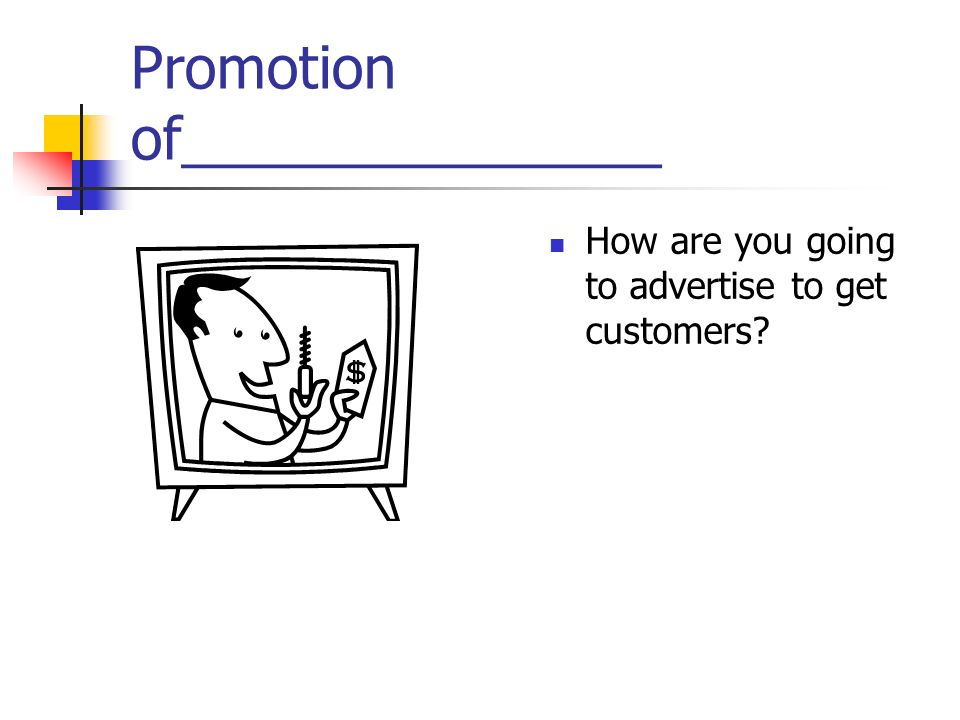 Promotion of_______________ How are you going to advertise to get customers?