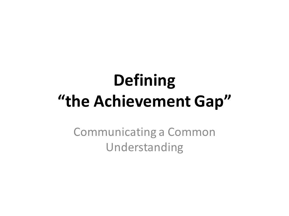Defining the Achievement Gap Communicating a Common Understanding