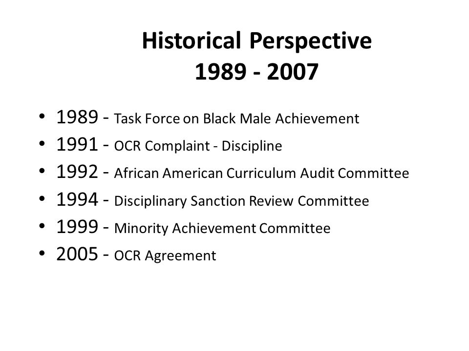 Historical Perspective 1989 - 2007 1989 - Task Force on Black Male Achievement 1991 - OCR Complaint - Discipline 1992 - African American Curriculum Au