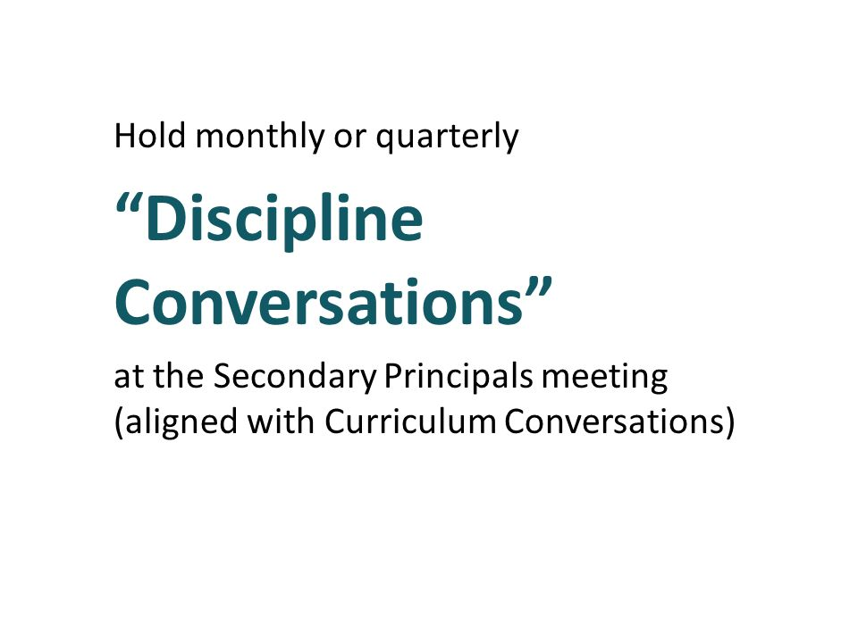 Hold monthly or quarterly Discipline Conversations at the Secondary Principals meeting (aligned with Curriculum Conversations)