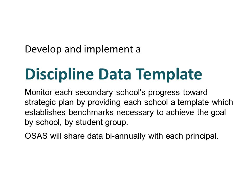 Develop and implement a Discipline Data Template Monitor each secondary school's progress toward strategic plan by providing each school a template wh