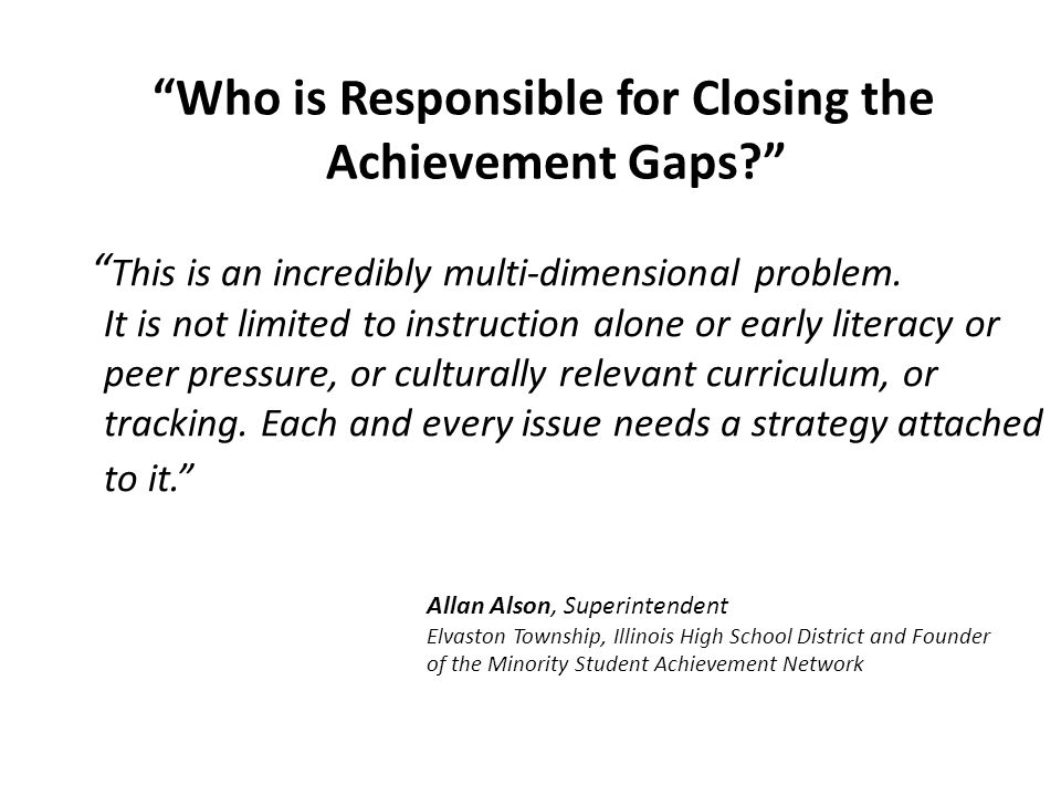 Who is Responsible for Closing the Achievement Gaps? This is an incredibly multi-dimensional problem. It is not limited to instruction alone or early