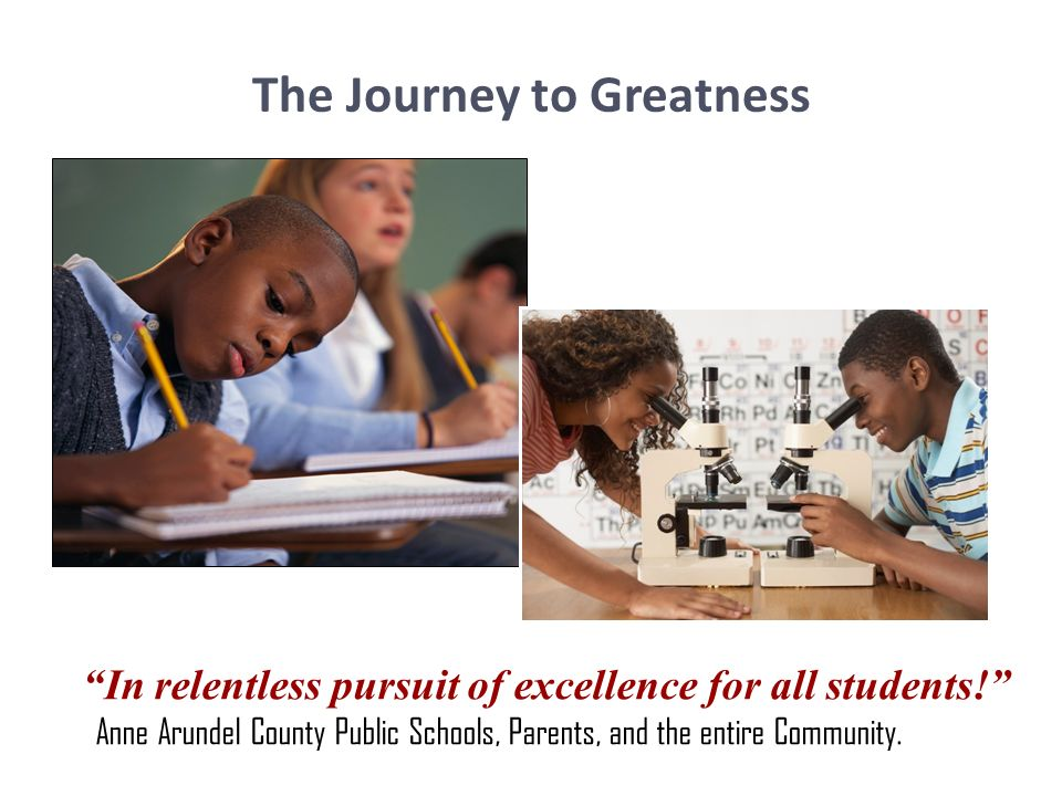 The Journey to Greatness In relentless pursuit of excellence for all students! Anne Arundel County Public Schools, Parents, and the entire Community.