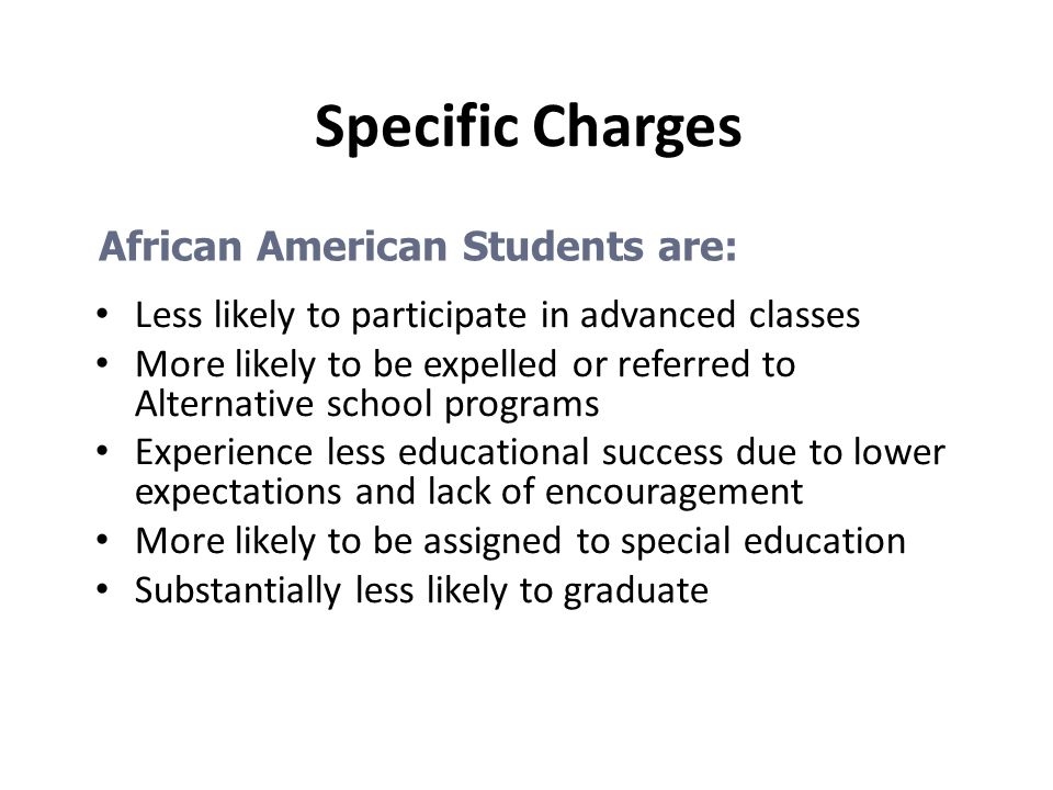 Specific Charges Less likely to participate in advanced classes More likely to be expelled or referred to Alternative school programs Experience less