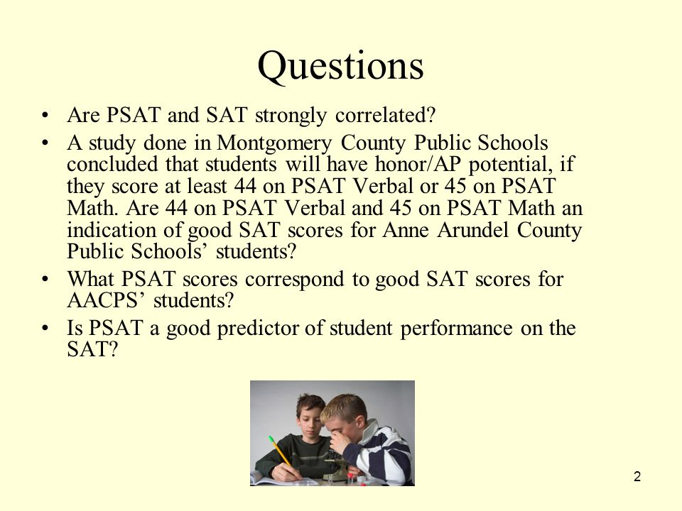 2 Questions Are PSAT and SAT strongly correlated? A study done in Montgomery County Public Schools concluded that students will have honor/AP potentia