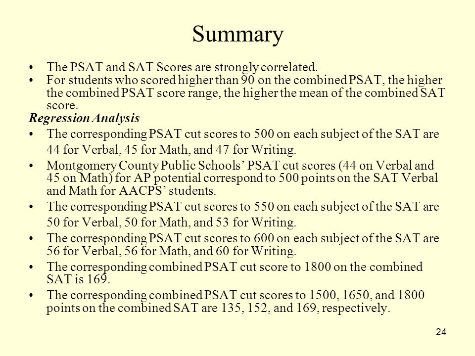 24 Summary The PSAT and SAT Scores are strongly correlated. For students who scored higher than 90 on the combined PSAT, the higher the combined PSAT